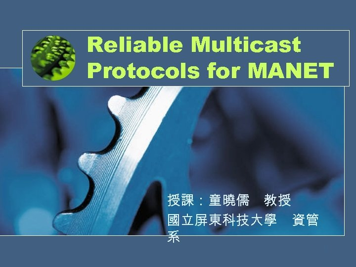 Reliable Multicast Protocols for MANET 授課:童曉儒 教授 國立屏東科技大學 資管 系 1