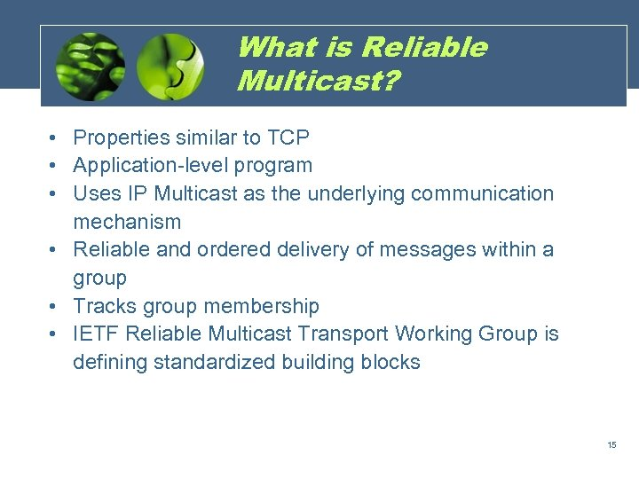 What is Reliable Multicast? • Properties similar to TCP • Application-level program • Uses