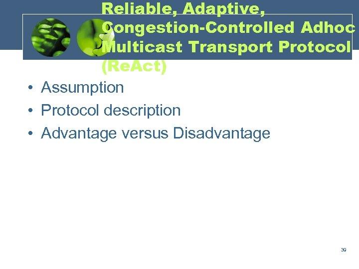 Reliable, Adaptive, Congestion-Controlled Adhoc Multicast Transport Protocol (Re. Act) • Assumption • Protocol description