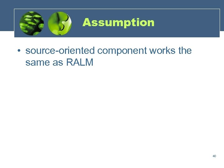 Assumption • source-oriented component works the same as RALM 40