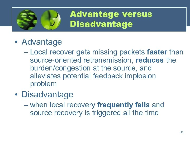 Advantage versus Disadvantage • Advantage – Local recover gets missing packets faster than source-oriented