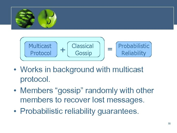 Multicast Protocol + Classical Gossip = Probabilistic Reliability • Works in background with multicast