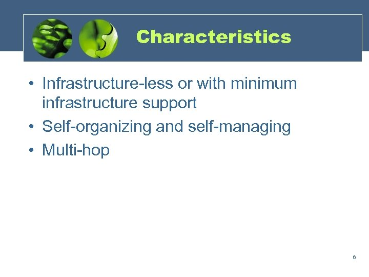Characteristics • Infrastructure-less or with minimum infrastructure support • Self-organizing and self-managing • Multi-hop