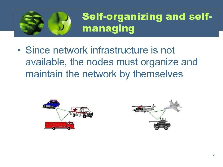 Self-organizing and selfmanaging • Since network infrastructure is not available, the nodes must organize