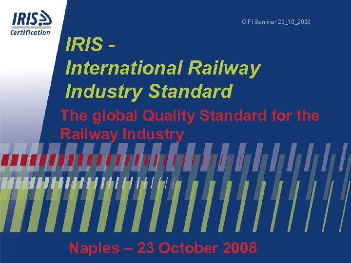 CIFI Seminar 23_10_2008 IRIS International Railway Industry Standard The global Quality Standard for the