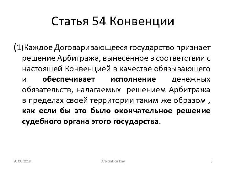 Статья 54 Конвенции (1)Каждое Договаривающееся государство признает решение Арбитража, вынесенное в соответствии с настоящей