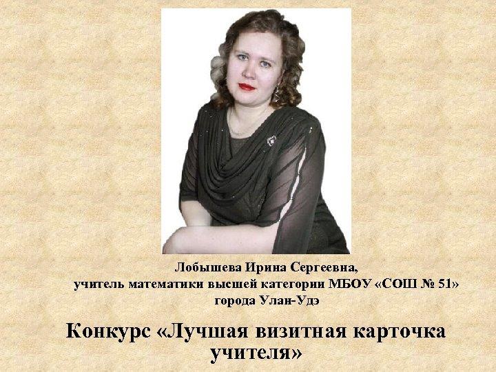 Лобышева Ирина Сергеевна, учитель математики высшей категории МБОУ «СОШ № 51» города Улан-Удэ Конкурс