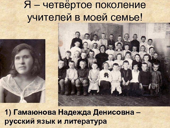 Я – четвёртое поколение учителей в моей семье! 1) Гамаюнова Надежда Денисовна – русский