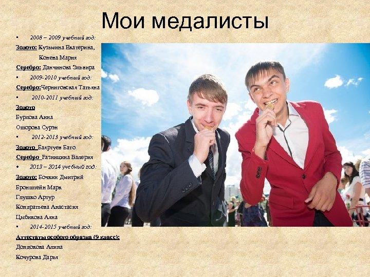 Мои медалисты • 2008 – 2009 учебный год: Золото: Кузьмина Екатерина, Конева Мария Серебро: