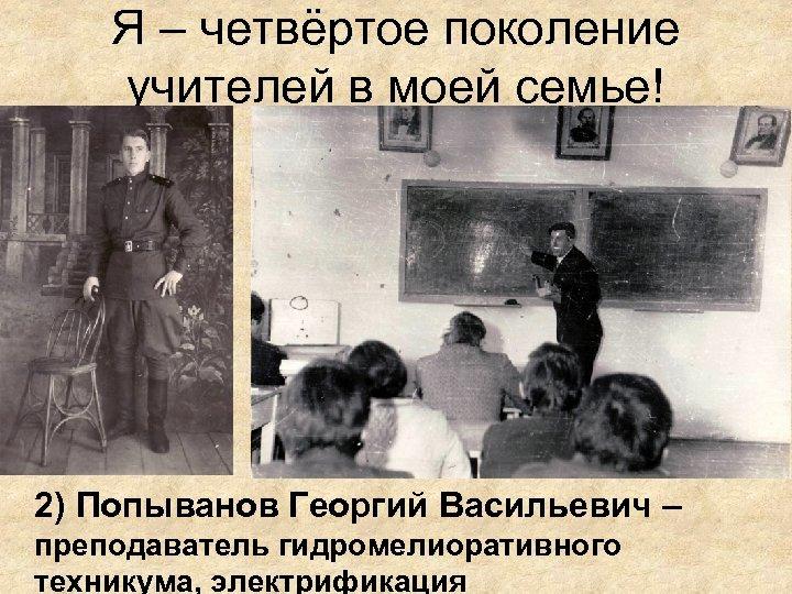 Я – четвёртое поколение учителей в моей семье! 2) Попыванов Георгий Васильевич – преподаватель