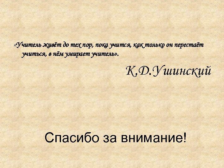 «Учитель живёт до тех пор, пока учится, как только он перестаёт учиться, в