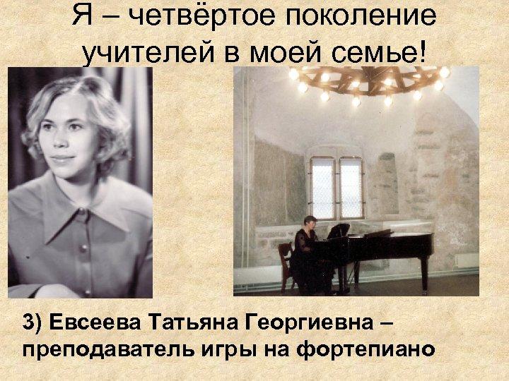 Я – четвёртое поколение учителей в моей семье! 3) Евсеева Татьяна Георгиевна – преподаватель