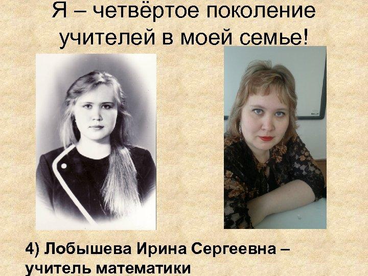 Я – четвёртое поколение учителей в моей семье! 4) Лобышева Ирина Сергеевна – учитель