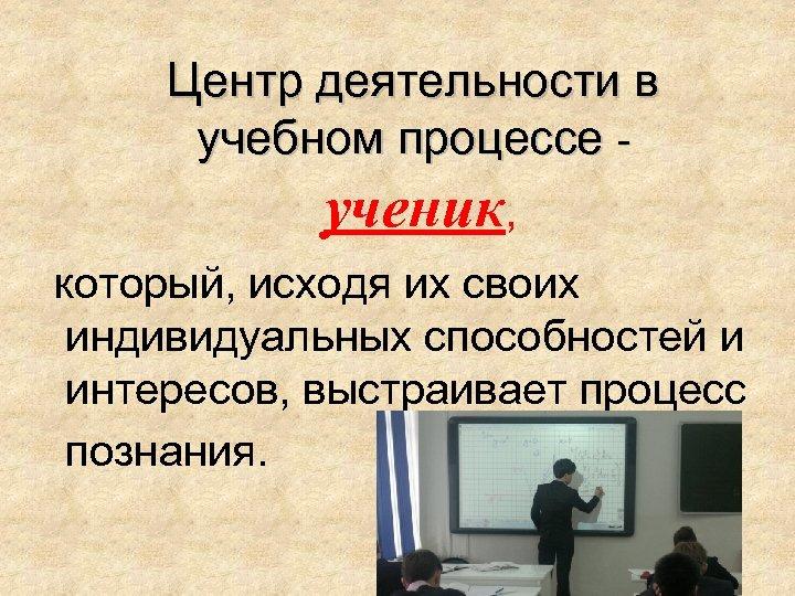 Центр деятельности в учебном процессе ученик, который, исходя их своих индивидуальных способностей и интересов,