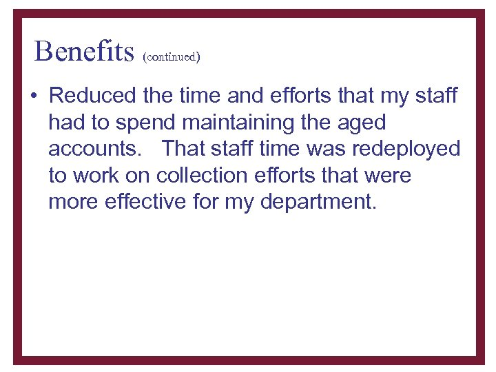 Benefits (continued) • Reduced the time and efforts that my staff had to spend