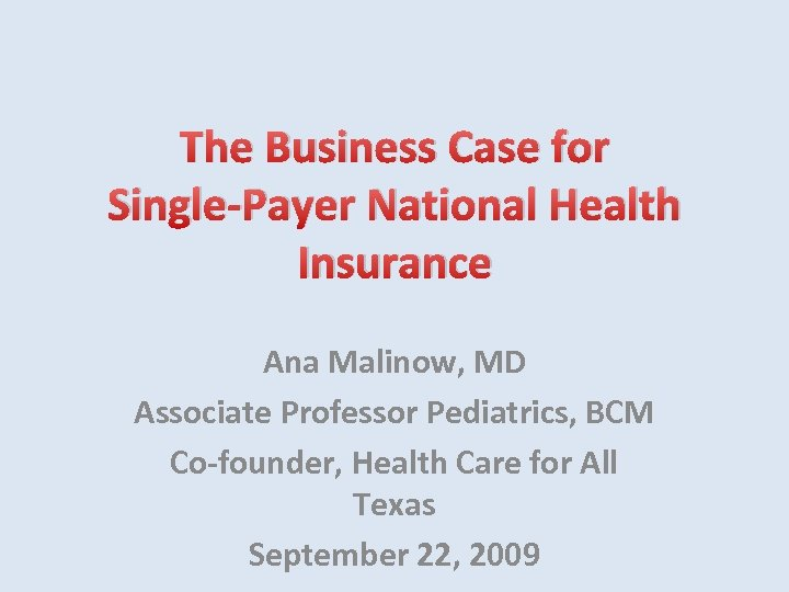 The Business Case for Single-Payer National Health Insurance Ana Malinow, MD Associate Professor Pediatrics,