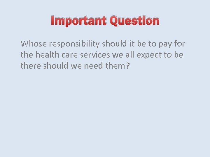 Important Question Whose responsibility should it be to pay for the health care services