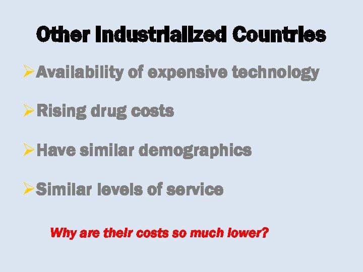Other Industrialized Countries ØAvailability of expensive technology ØRising drug costs ØHave similar demographics ØSimilar