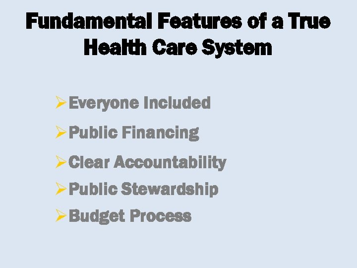 Fundamental Features of a True Health Care System ØEveryone Included ØPublic Financing ØClear Accountability