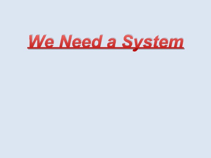 We Need a System