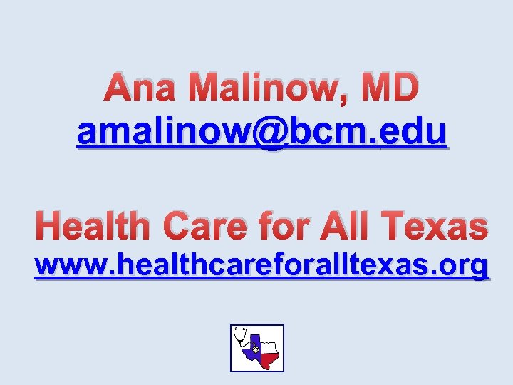 Ana Malinow, MD amalinow@bcm. edu Health Care for All Texas www. healthcareforalltexas. org