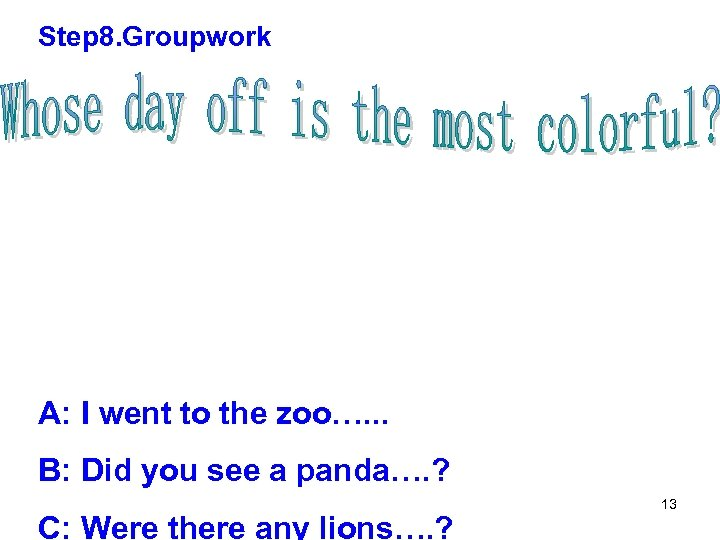 Step 8. Groupwork A: I went to the zoo…. . . B: Did you