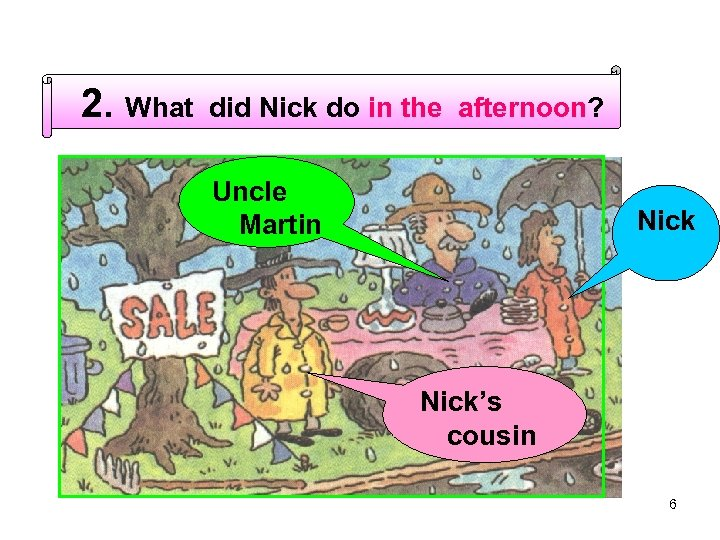 2. What did Nick do in the afternoon? Uncle Martin Nick's cousin 6