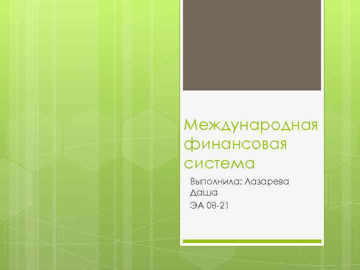Международная финансовая система Выполнила: Лазарева Даша ЭА 08 -21