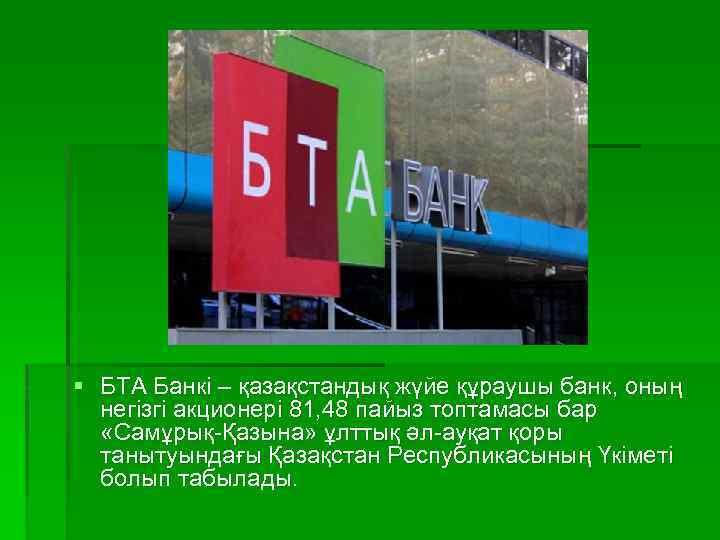 § БТА Банкі – қазақстандық жүйе құраушы банк, оның негізгі акционері 81, 48 пайыз