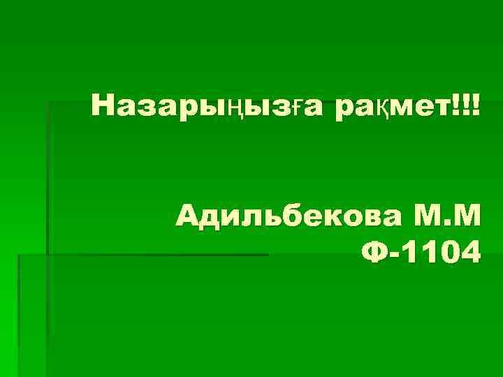 Назарыңызға рақмет!!! Адильбекова М. М Ф-1104