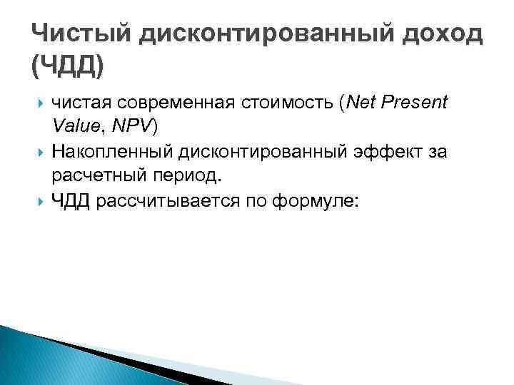 Чистый дисконтированный доход (ЧДД) чистая современная стоимость (Net Present Value, NPV) Накопленный дисконтированный эффект
