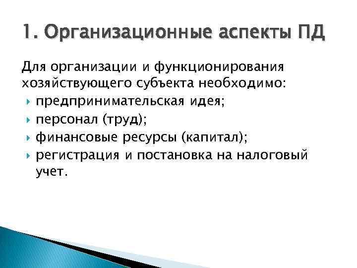 1. Организационные аспекты ПД Для организации и функционирования хозяйствующего субъекта необходимо: предпринимательская идея; персонал