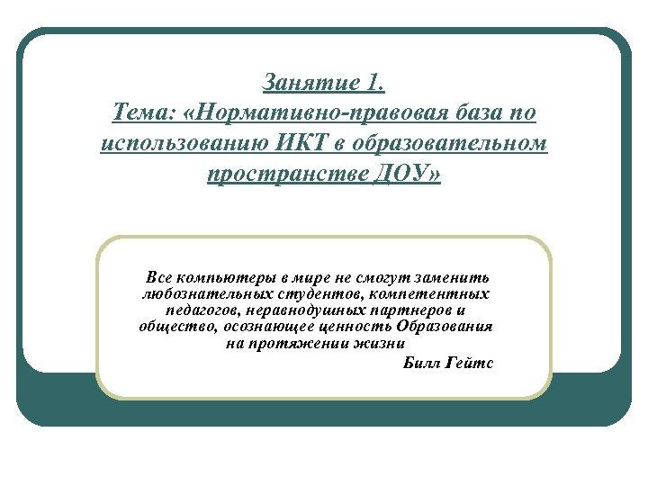 Занятие 1. Тема: «Нормативно-правовая база по использованию ИКТ в образовательном пространстве ДОУ» Все компьютеры