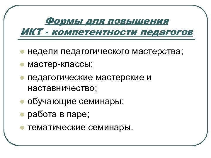 Формы для повышения ИКТ - компетентности педагогов l l l недели педагогического мастерства; мастер-классы;