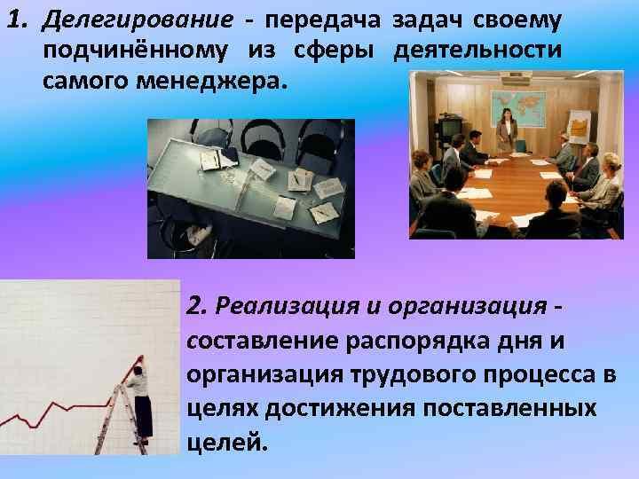 1. Делегирование - передача задач своему подчинённому из сферы деятельности самого менеджера. 2. Реализация