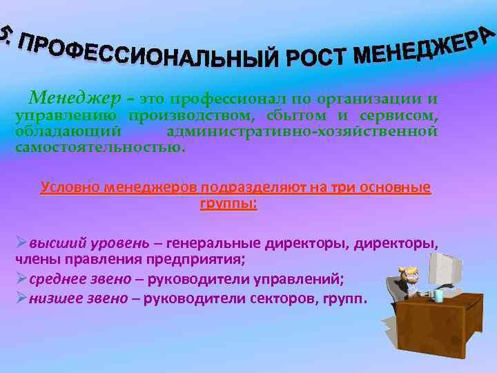 Менеджер – это профессионал по организации и управлению производством, сбытом и сервисом, обладающий административно-хозяйственной
