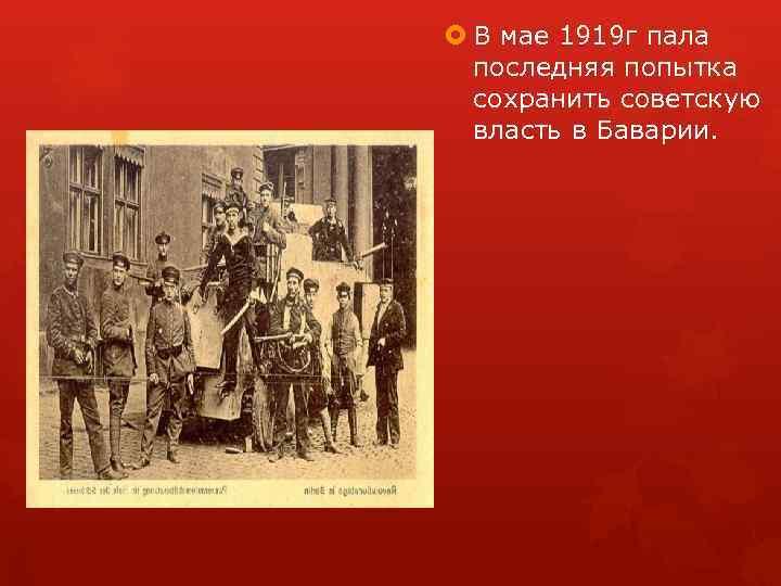 В мае 1919 г пала последняя попытка сохранить советскую власть в Баварии.