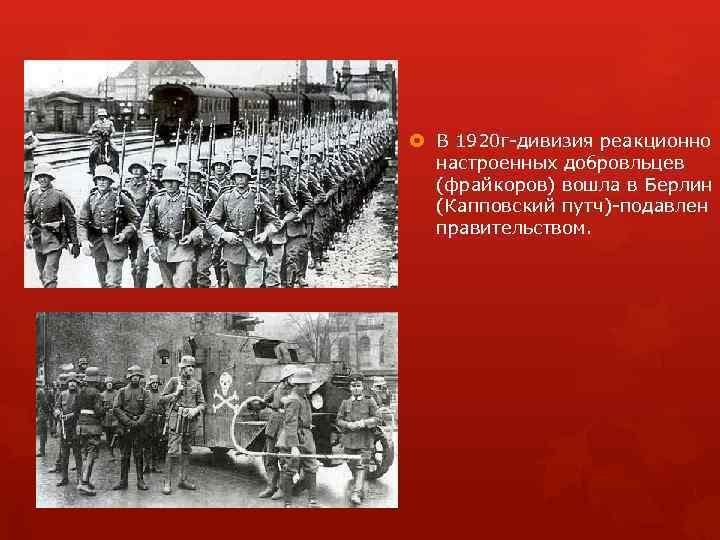 В 1920 г дивизия реакционно настроенных добровльцев (фрайкоров) вошла в Берлин (Капповский путч)