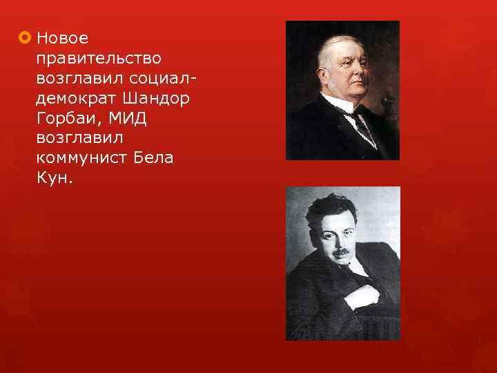 Новое правительство возглавил социал демократ Шандор Горбаи, МИД возглавил коммунист Бела Кун.