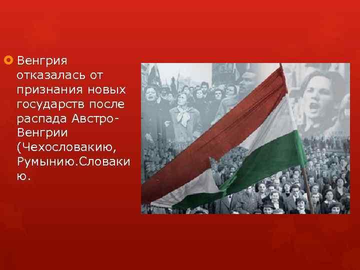 Венгрия отказалась от признания новых государств после распада Австро Венгрии (Чехословакию, Румынию. Словаки