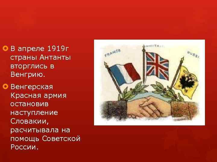 В апреле 1919 г страны Антанты вторглись в Венгрию. Венгерская Красная армия остановив