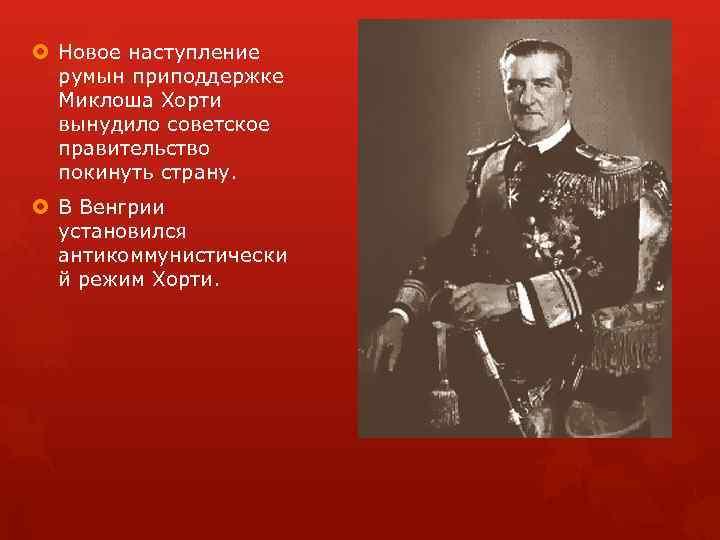 Новое наступление румын приподдержке Миклоша Хорти вынудило советское правительство покинуть страну. В Венгрии