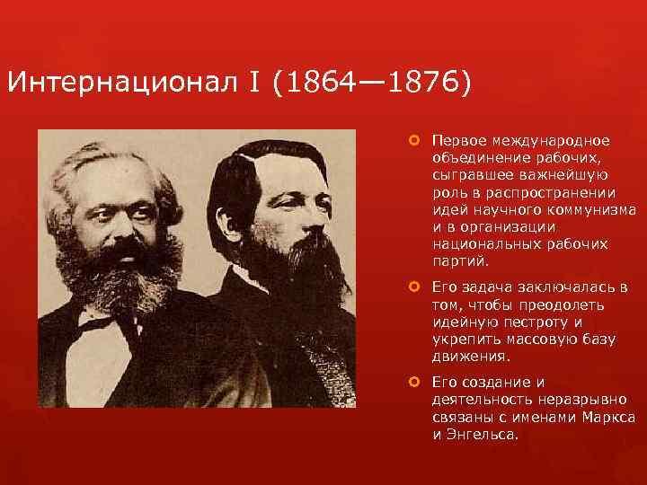 Интернационал I (1864— 1876) Первое международное объединение рабочих, сыгравшее важнейшую роль в распространении идей