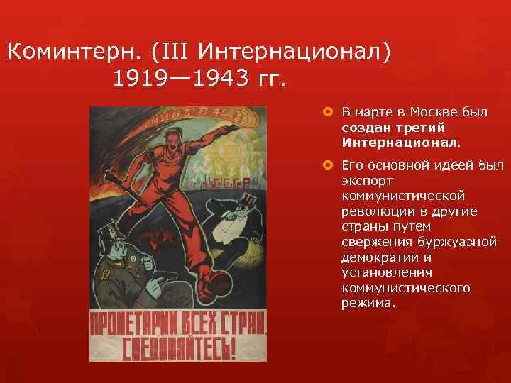 Коминтерн. (III Интернационал) 1919— 1943 гг. В марте в Москве был создан третий Интернационал.