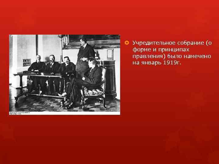 Учредительное собрание (о форме и принципах правления) было намечено на январь 1919 г.