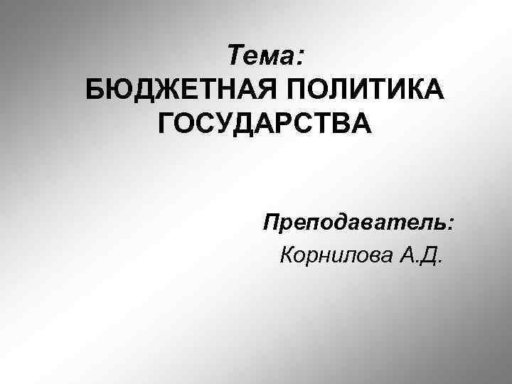 Тема: БЮДЖЕТНАЯ ПОЛИТИКА ГОСУДАРСТВА Преподаватель: Корнилова А. Д.