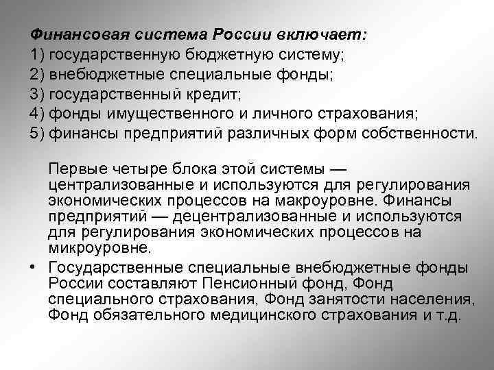 Финансовая система России включает: 1) государственную бюджетную систему; 2) внебюджетные специальные фонды; 3) государственный