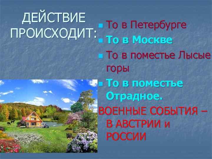 ДЕЙСТВИЕ n То в Петербурге ПРОИСХОДИТ: n То в Москве То в поместье Лысые
