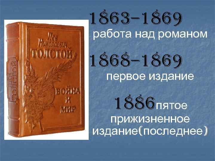 1863– 1869 работа над романом 1868– 1869 первое издание 1886 пятое прижизненное издание(последнее)
