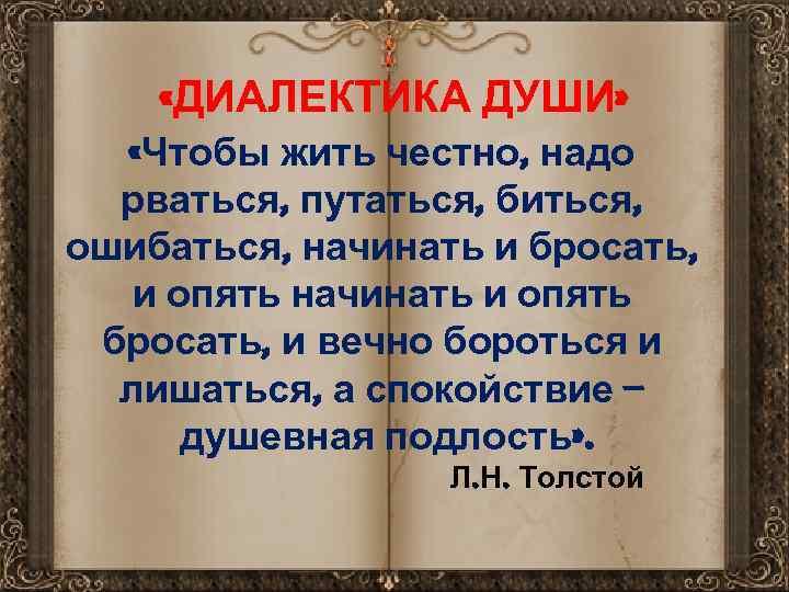 «ДИАЛЕКТИКА ДУШИ» «Чтобы жить честно, надо рваться, путаться, биться, ошибаться, начинать и бросать,